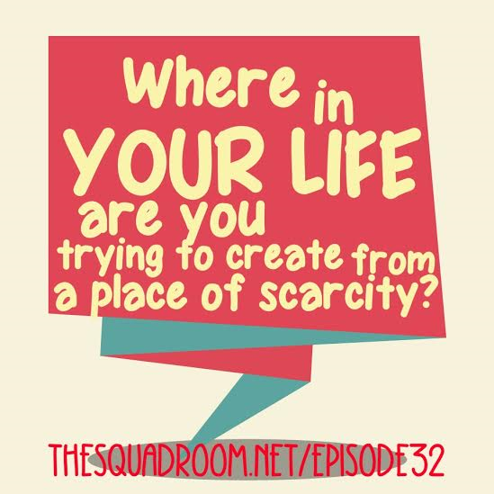 Ep 32: Creating from a place of scarcity